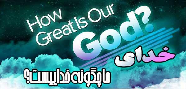 خدای ما چگونه خداییست؟